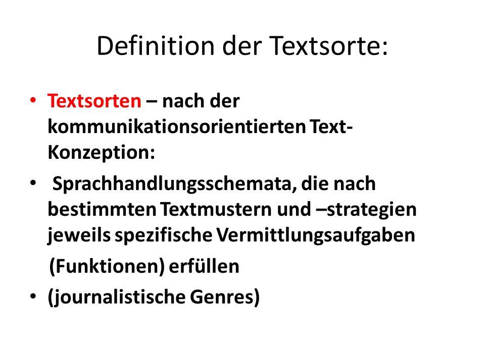 Definition der Textsorte: Textsorten – nach der kommunikationsorientierten Text- Konzeption: Sprachhandlungsschemata, die nach bestimmten Textmustern und –strategien jeweils spezifische Vermittlungsaufgaben (Funktionen) erfüllen (journalistische Genres)