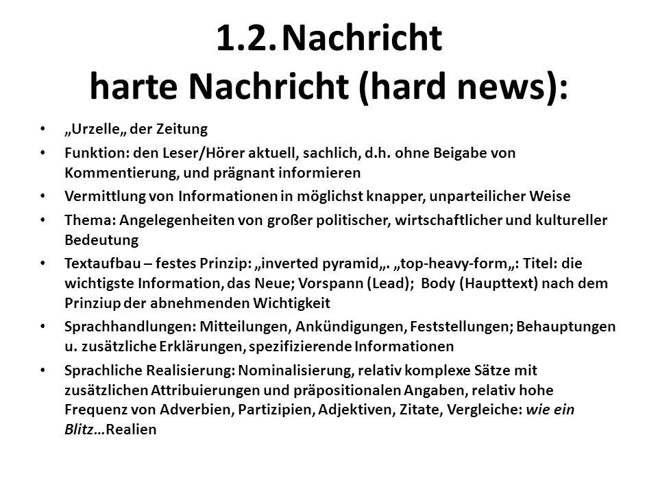 1.2.Nachricht harte Nachricht (hard news): Urzelle der Zeitung Funktion: den Leser/Hörer aktuell, sachlich, d.h.