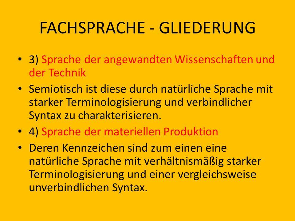 FACHSPRACHE - GLIEDERUNG 3) Sprache der angewandten Wissenschaften und der Technik Semiotisch ist diese durch natürliche Sprache mit starker Terminolo