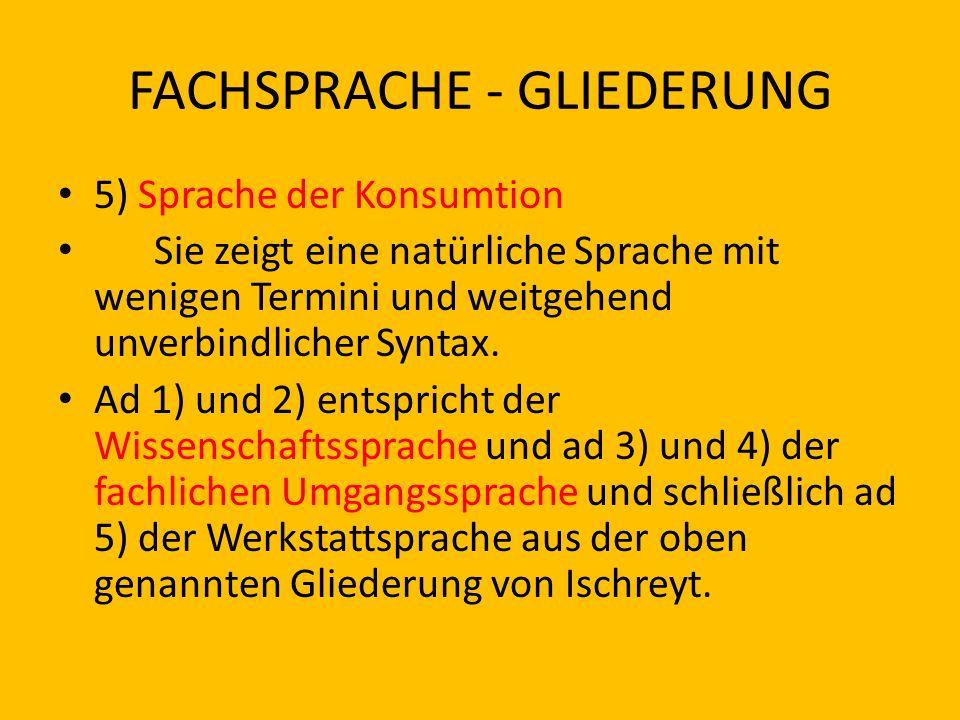 FACHSPRACHE - GLIEDERUNG 5) Sprache der Konsumtion Sie zeigt eine natürliche Sprache mit wenigen Termini und weitgehend unverbindlicher Syntax. Ad 1)