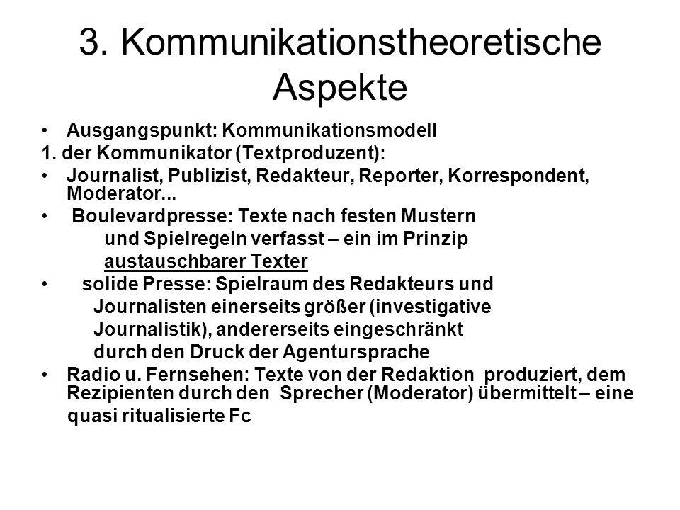 3. Kommunikationstheoretische Aspekte Ausgangspunkt: Kommunikationsmodell 1. der Kommunikator (Textproduzent): Journalist, Publizist, Redakteur, Repor