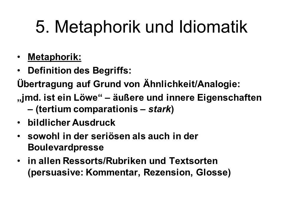 5. Metaphorik und Idiomatik Metaphorik: Definition des Begriffs: Übertragung auf Grund von Ähnlichkeit/Analogie: jmd. ist ein Löwe – äußere und innere
