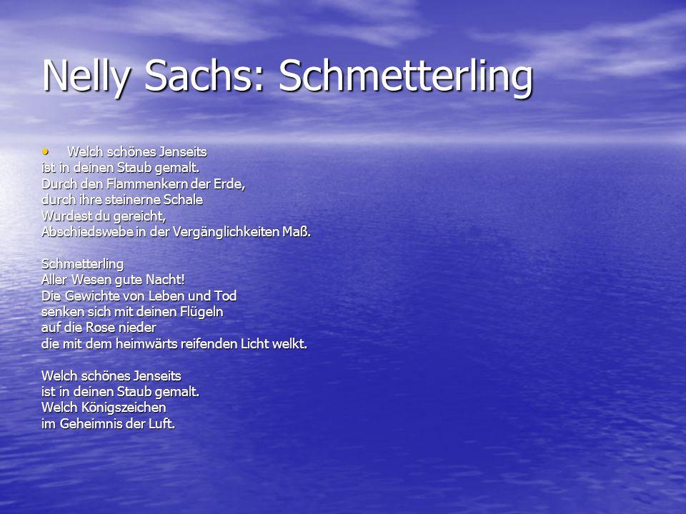 Nelly Sachs: Schmetterling Welch schönes Jenseits Welch schönes Jenseits ist in deinen Staub gemalt. Durch den Flammenkern der Erde, durch ihre steine