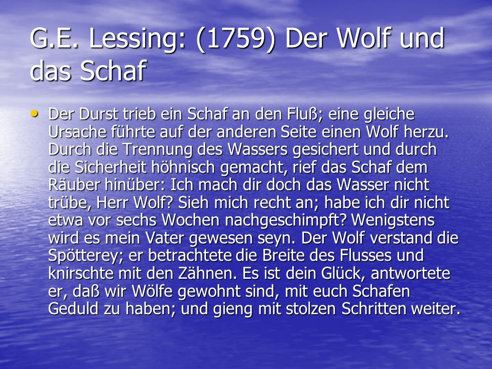 G.E. Lessing: (1759) Der Wolf und das Schaf Der Durst trieb ein Schaf an den Fluß; eine gleiche Ursache führte auf der anderen Seite einen Wolf herzu.