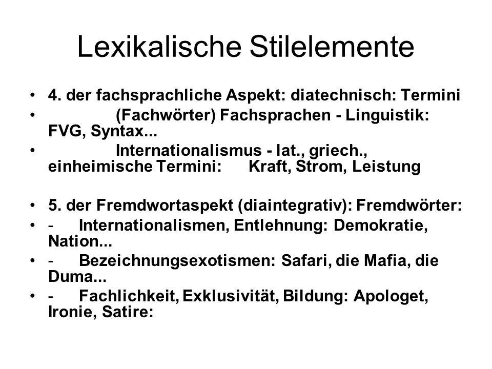 Lexikalische Stilelemente 4. der fachsprachliche Aspekt: diatechnisch: Termini (Fachwörter) Fachsprachen - Linguistik: FVG, Syntax... Internationalism