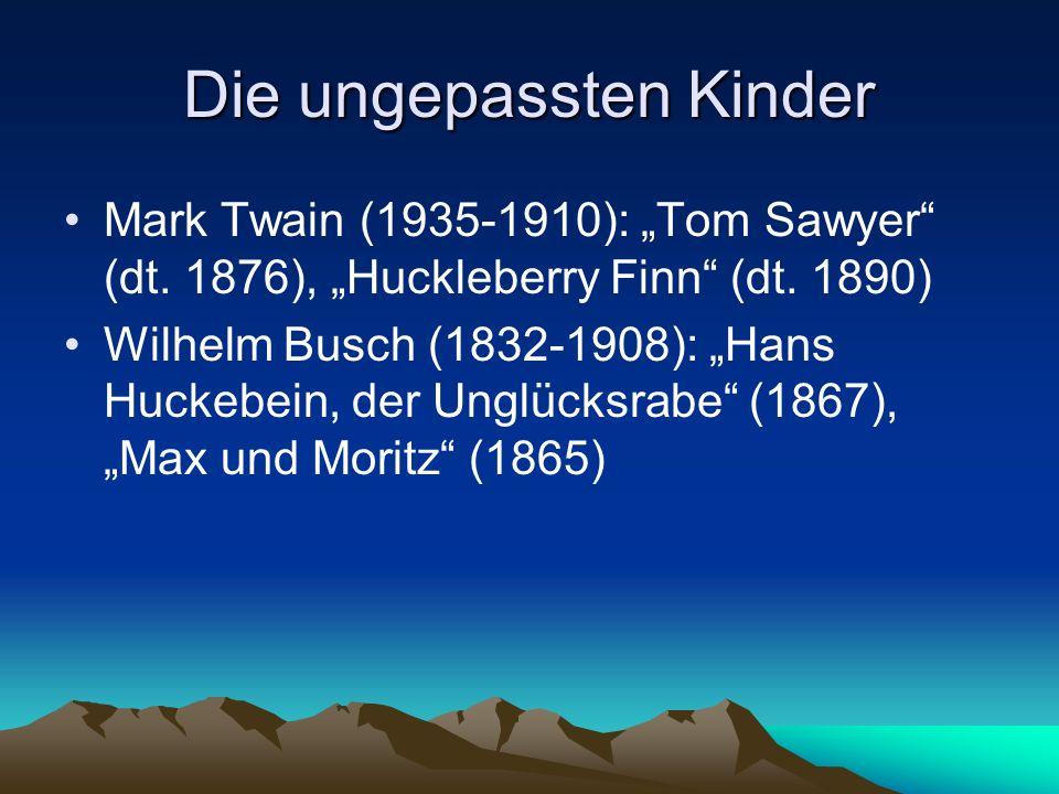 Die ungepassten Kinder Mark Twain (1935-1910): Tom Sawyer (dt. 1876), Huckleberry Finn (dt. 1890) Wilhelm Busch (1832-1908): Hans Huckebein, der Unglü