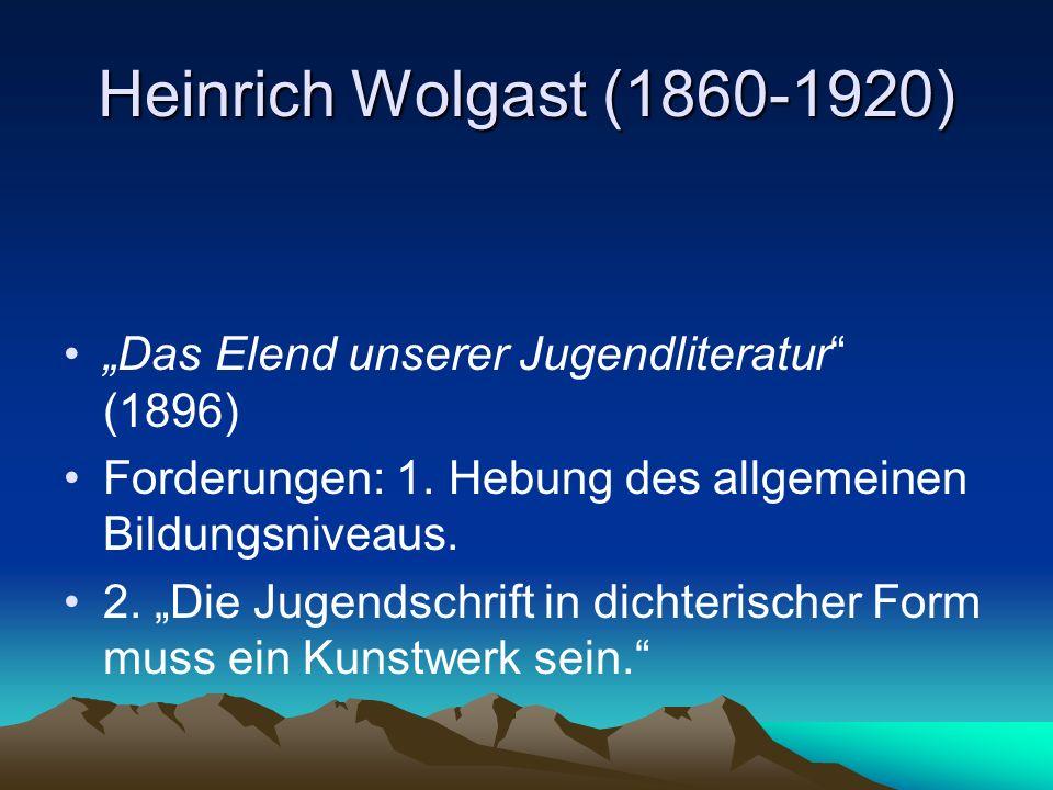 Heinrich Wolgast (1860-1920) Das Elend unserer Jugendliteratur (1896) Forderungen: 1. Hebung des allgemeinen Bildungsniveaus. 2. Die Jugendschrift in