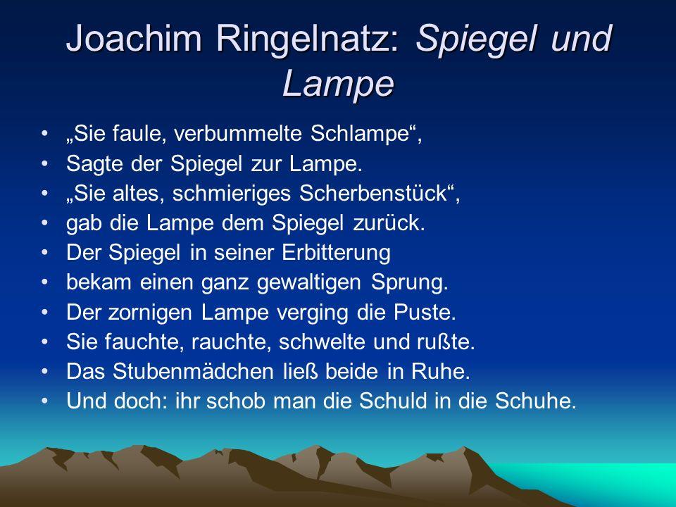 Joachim Ringelnatz: Spiegel und Lampe Sie faule, verbummelte Schlampe, Sagte der Spiegel zur Lampe. Sie altes, schmieriges Scherbenstück, gab die Lamp