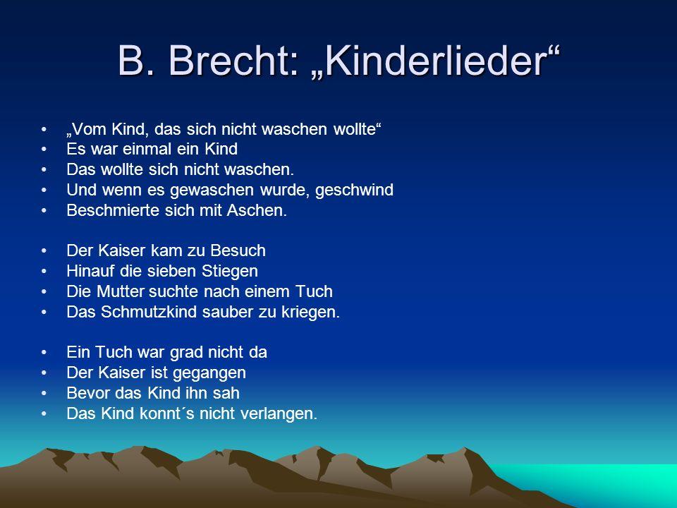 B. Brecht: Kinderlieder Vom Kind, das sich nicht waschen wollte Es war einmal ein Kind Das wollte sich nicht waschen. Und wenn es gewaschen wurde, ges