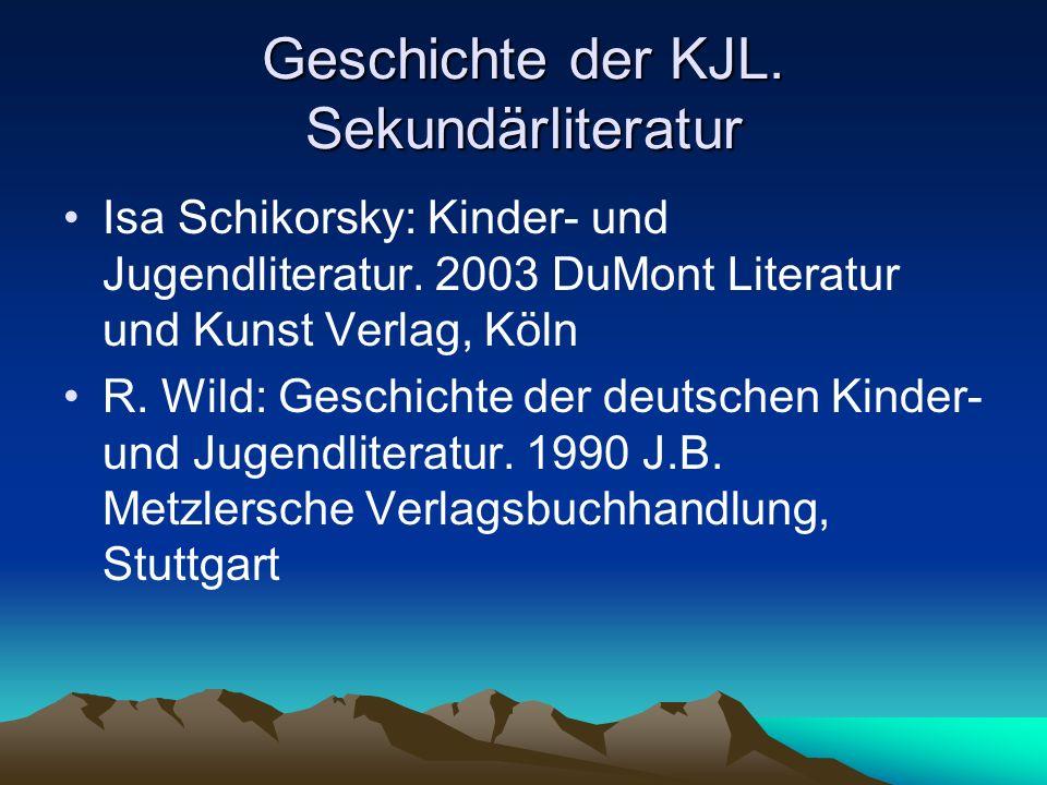 Geschichte der KJL. Sekundärliteratur Isa Schikorsky: Kinder- und Jugendliteratur. 2003 DuMont Literatur und Kunst Verlag, Köln R. Wild: Geschichte de
