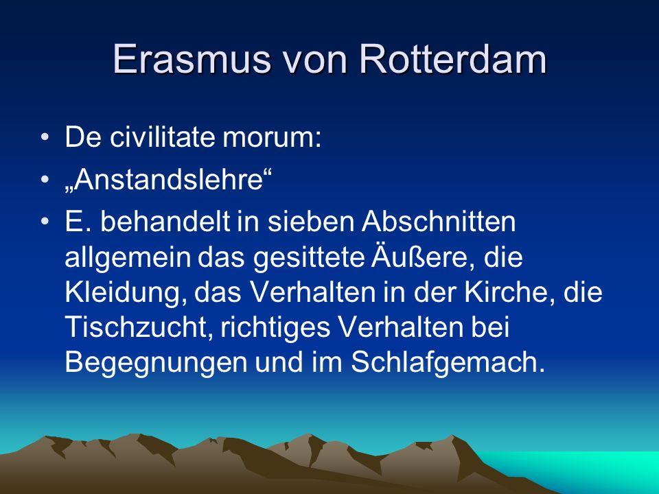 Erasmus von Rotterdam De civilitate morum: Anstandslehre E. behandelt in sieben Abschnitten allgemein das gesittete Äußere, die Kleidung, das Verhalte