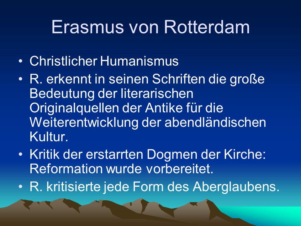 Erasmus von Rotterdam Christlicher Humanismus R. erkennt in seinen Schriften die große Bedeutung der literarischen Originalquellen der Antike für die