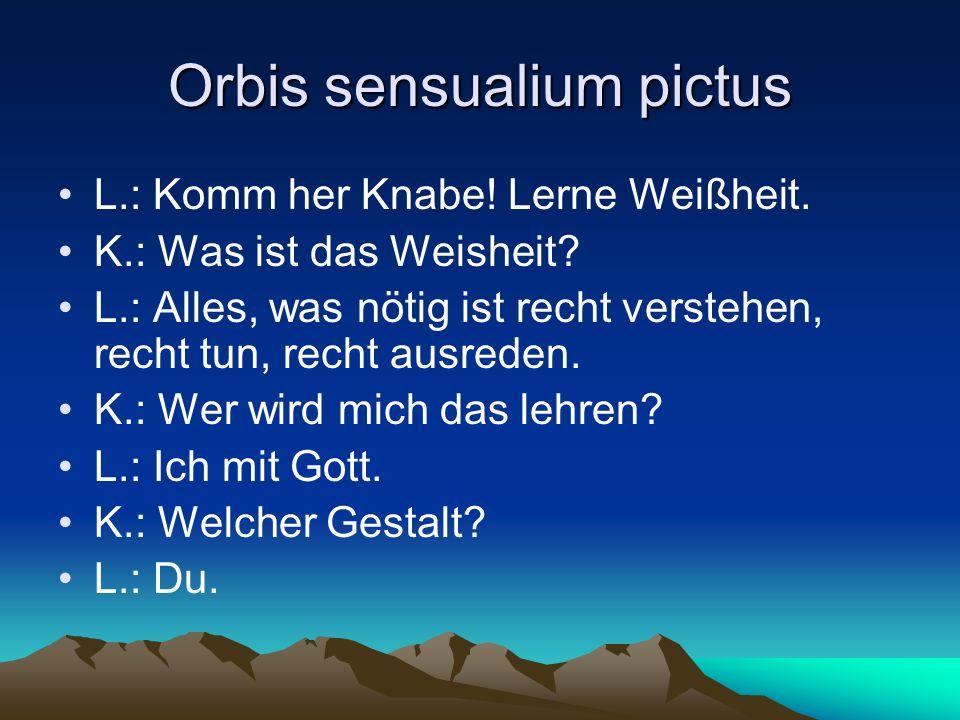 Orbis sensualium pictus L.: Komm her Knabe! Lerne Weißheit. K.: Was ist das Weisheit? L.: Alles, was nötig ist recht verstehen, recht tun, recht ausre