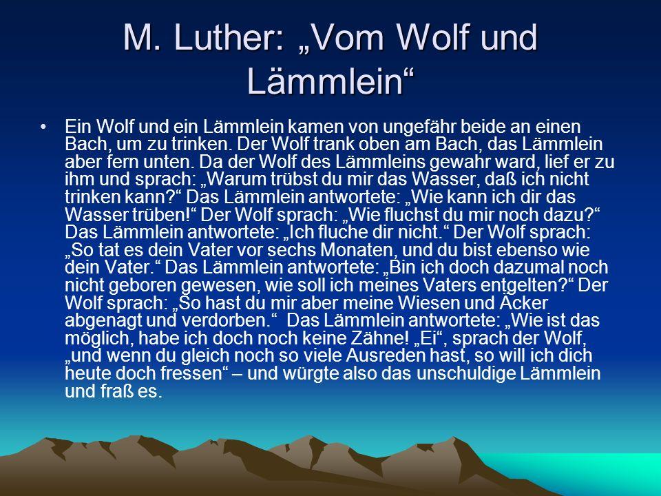 M. Luther: Vom Wolf und Lämmlein Ein Wolf und ein Lämmlein kamen von ungefähr beide an einen Bach, um zu trinken. Der Wolf trank oben am Bach, das Läm