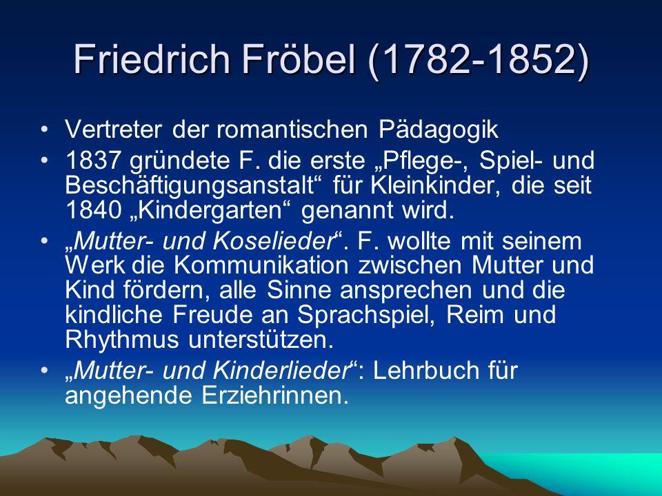 Friedrich Fröbel (1782-1852) Vertreter der romantischen Pädagogik 1837 gründete F. die erste Pflege-, Spiel- und Beschäftigungsanstalt für Kleinkinder