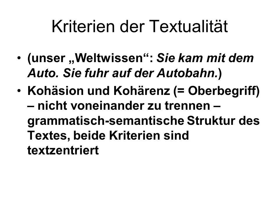Kriterien der Textualität (unser Weltwissen: Sie kam mit dem Auto. Sie fuhr auf der Autobahn.) Kohäsion und Kohärenz (= Oberbegriff) – nicht voneinand