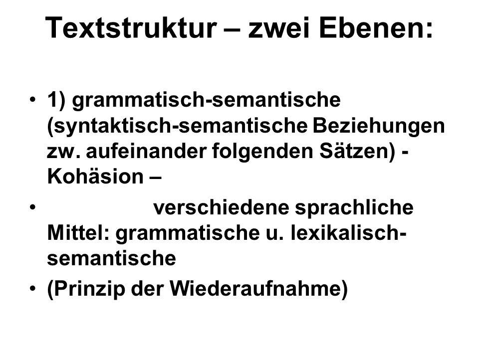 Textstruktur – zwei Ebenen: 1) grammatisch-semantische (syntaktisch-semantische Beziehungen zw. aufeinander folgenden Sätzen) - Kohäsion – verschieden