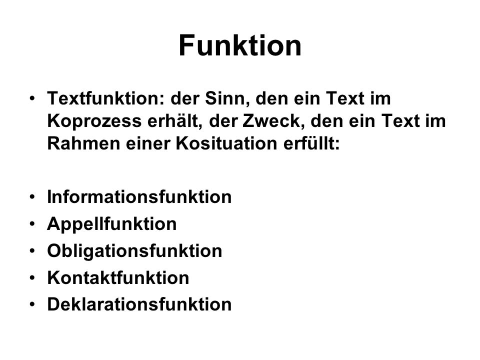 Funktion Textfunktion: der Sinn, den ein Text im Koprozess erhält, der Zweck, den ein Text im Rahmen einer Kosituation erfüllt: Informationsfunktion Appellfunktion Obligationsfunktion Kontaktfunktion Deklarationsfunktion