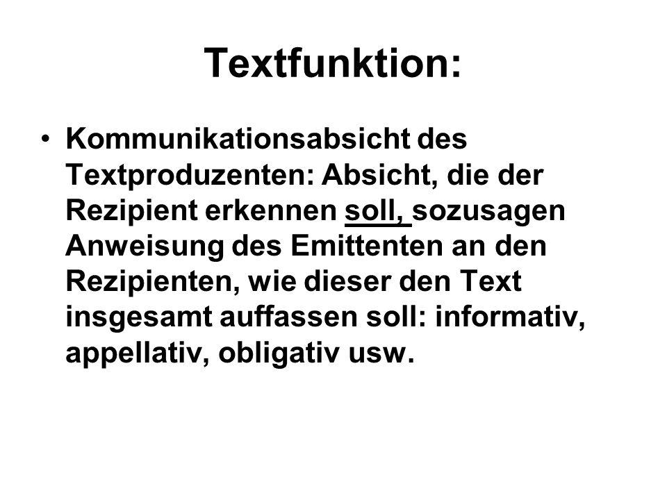 Textfunktion: Kommunikationsabsicht des Textproduzenten: Absicht, die der Rezipient erkennen soll, sozusagen Anweisung des Emittenten an den Rezipient