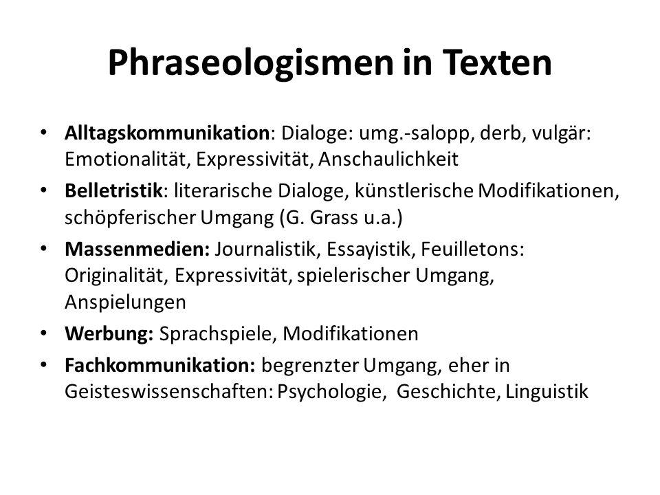 Phraseologismen in Texten Alltagskommunikation: Dialoge: umg.-salopp, derb, vulgär: Emotionalität, Expressivität, Anschaulichkeit Belletristik: litera