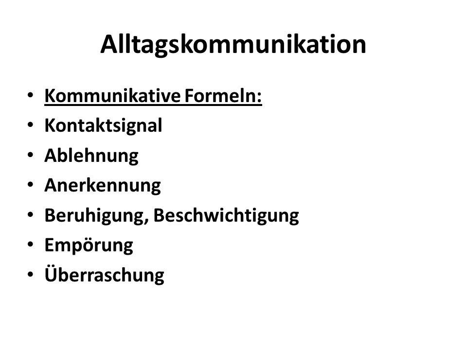Alltagskommunikation Kommunikative Formeln: Kontaktsignal Ablehnung Anerkennung Beruhigung, Beschwichtigung Empörung Überraschung