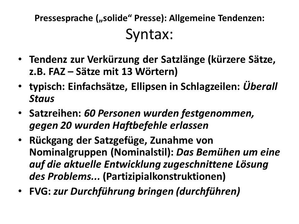 Pressesprache (solide Presse): Allgemeine Tendenzen: Syntax: Tendenz zur Verkürzung der Satzlänge (kürzere Sätze, z.B. FAZ – Sätze mit 13 Wörtern) typ