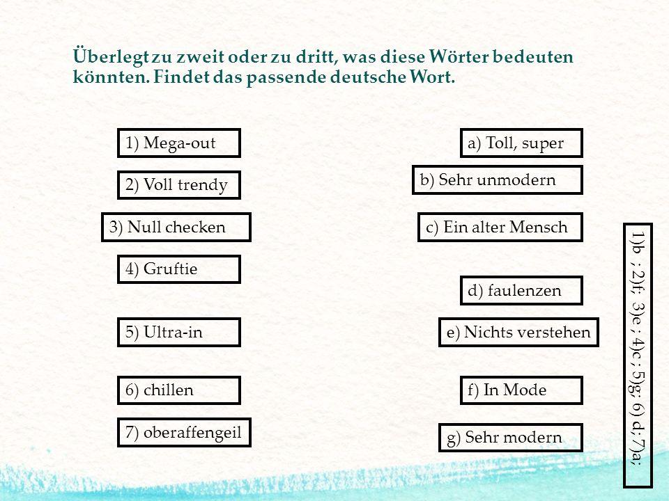 Überlegt zu zweit oder zu dritt, was diese Wörter bedeuten könnten. Findet das passende deutsche Wort. 5) Ultra-in 3) Null checken 6) chillen 7) obera