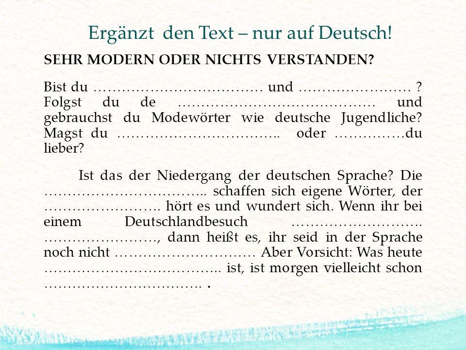 Ergänzt den Text – nur auf Deutsch! SEHR MODERN ODER NICHTS VERSTANDEN? Bist du ……………………………… und …………………… ? Folgst du de …………………………………… und gebrauchst