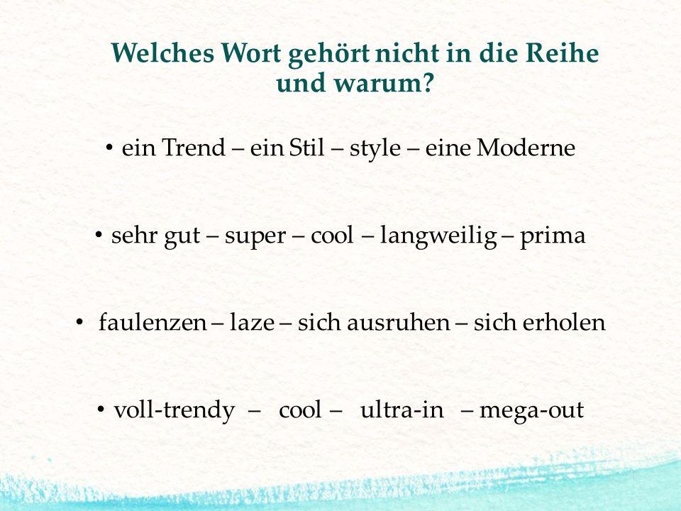 Welches Wort gehört nicht in die Reihe und warum? ein Trend – ein Stil – style – eine Moderne sehr gut – super – cool – langweilig – prima faulenzen –