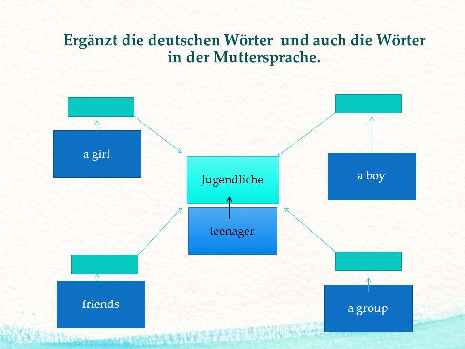 Ergänzt die deutschen Wörter und auch die Wörter in der Muttersprache. Jugendliche a girl a group a boy friends teenager