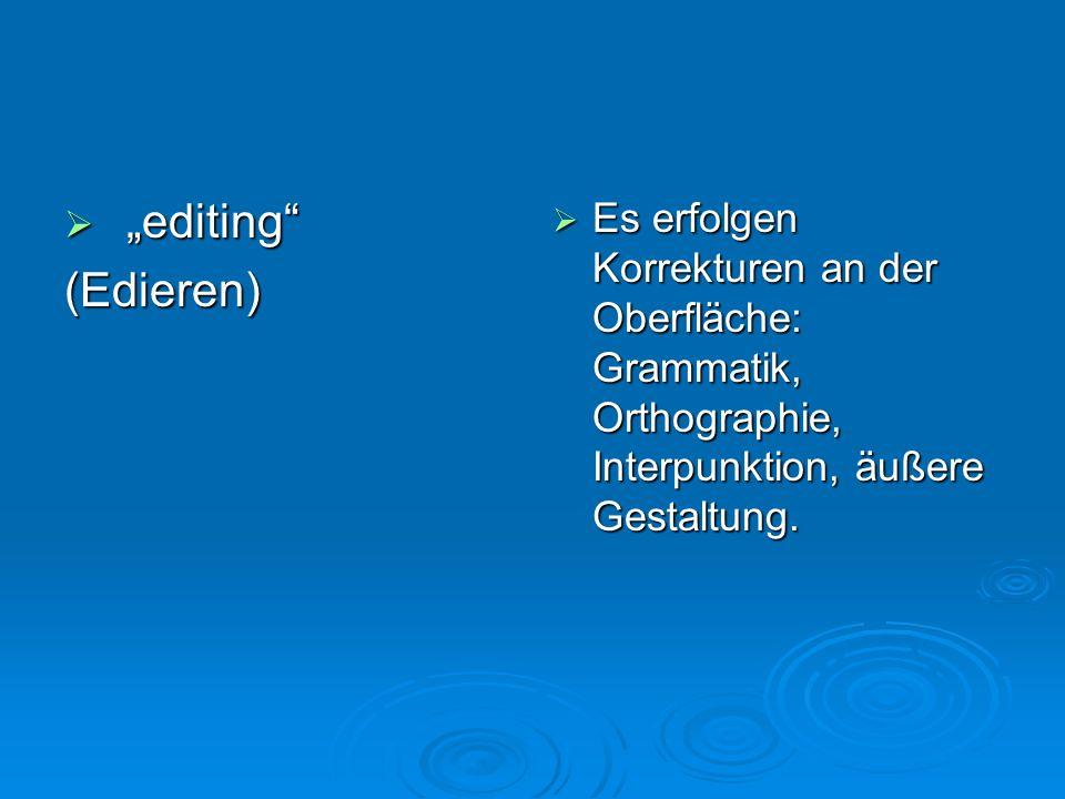 editing editing(Edieren) Es erfolgen Korrekturen an der Oberfläche: Grammatik, Orthographie, Interpunktion, äußere Gestaltung. Es erfolgen Korrekturen