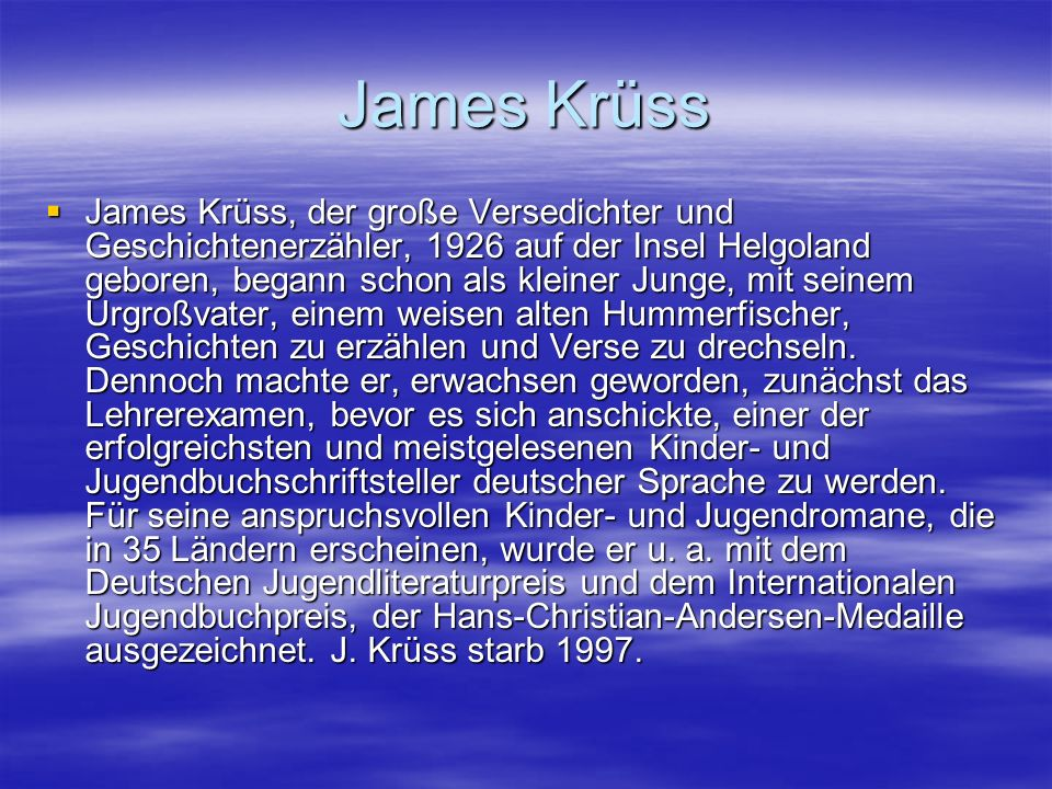 James Krüss James Krüss, der große Versedichter und Geschichtenerzähler, 1926 auf der Insel Helgoland geboren, begann schon als kleiner Junge, mit sei