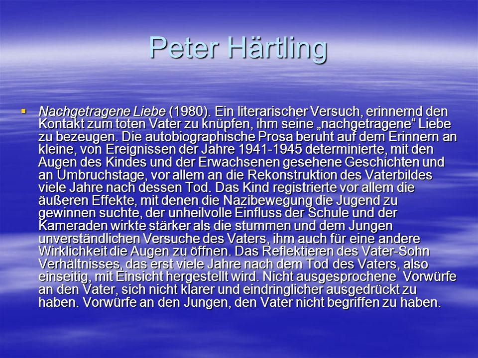 Peter Härtling Nachgetragene Liebe (1980). Ein literarischer Versuch, erinnernd den Kontakt zum toten Vater zu knüpfen, ihm seine nachgetragene Liebe