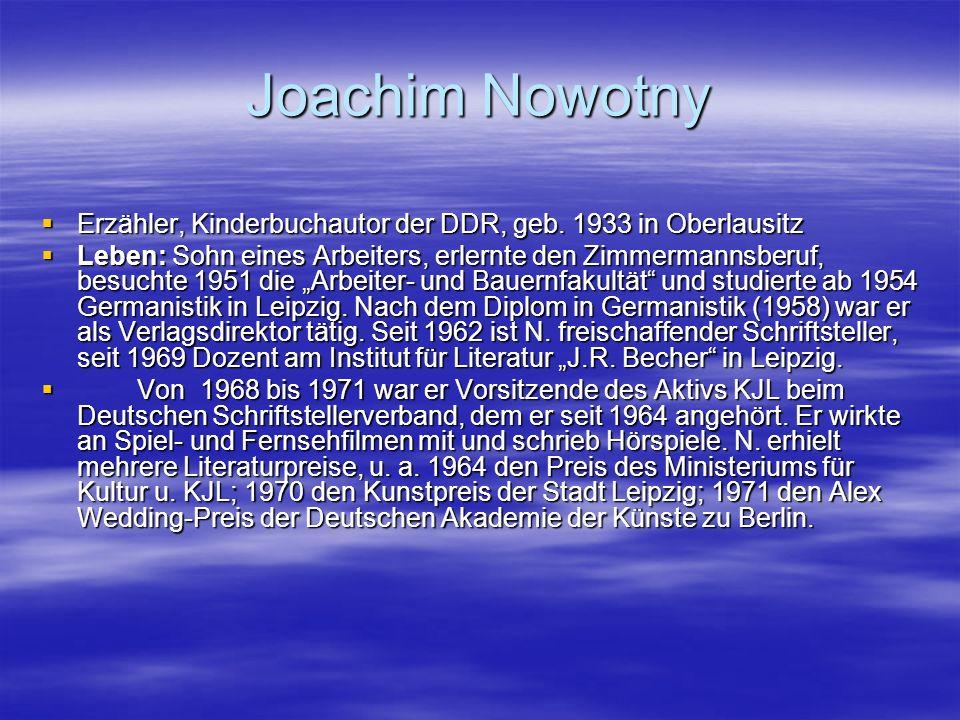 Joachim Nowotny Erzähler, Kinderbuchautor der DDR, geb. 1933 in Oberlausitz Erzähler, Kinderbuchautor der DDR, geb. 1933 in Oberlausitz Leben: Sohn ei