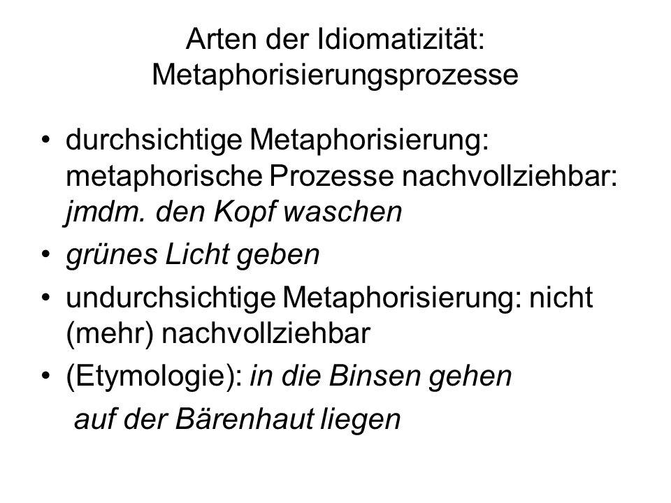 Arten der Idiomatizität: Metaphorisierungsprozesse durchsichtige Metaphorisierung: metaphorische Prozesse nachvollziehbar: jmdm. den Kopf waschen grün