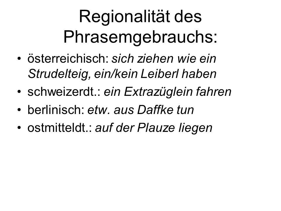 Regionalität des Phrasemgebrauchs: österreichisch: sich ziehen wie ein Strudelteig, ein/kein Leiberl haben schweizerdt.: ein Extrazüglein fahren berli