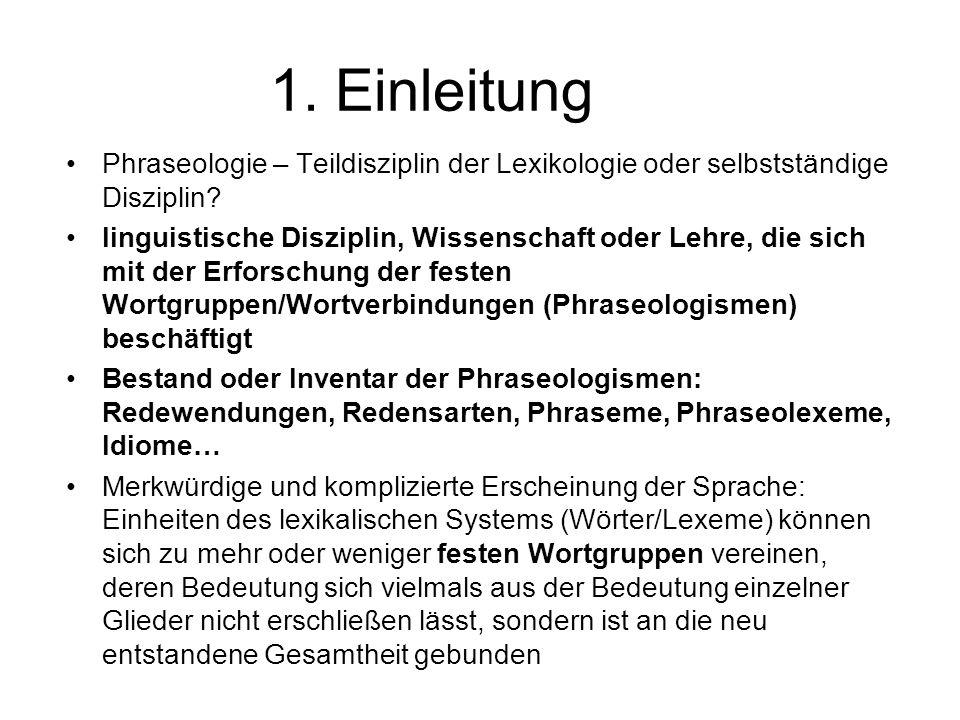 1. Einleitung Phraseologie – Teildisziplin der Lexikologie oder selbstständige Disziplin? linguistische Disziplin, Wissenschaft oder Lehre, die sich m