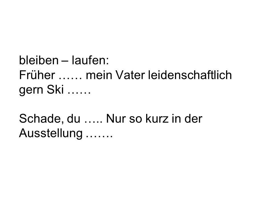 bleiben – laufen: Früher …… mein Vater leidenschaftlich gern Ski …… Schade, du …..