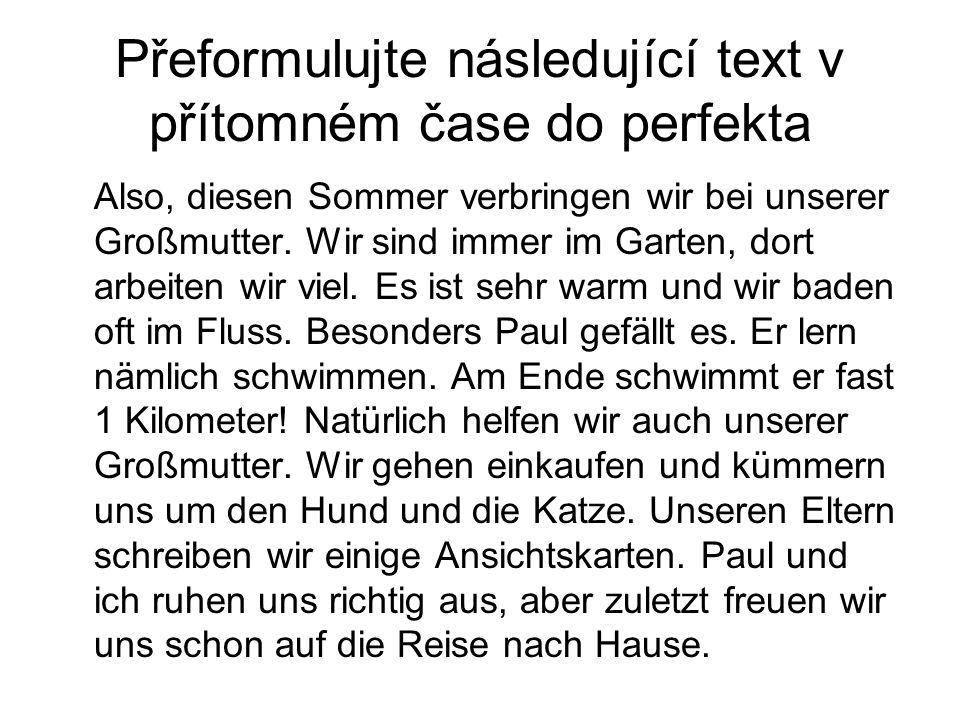 Přeformulujte následující text v přítomném čase do perfekta Also, diesen Sommer verbringen wir bei unserer Großmutter.
