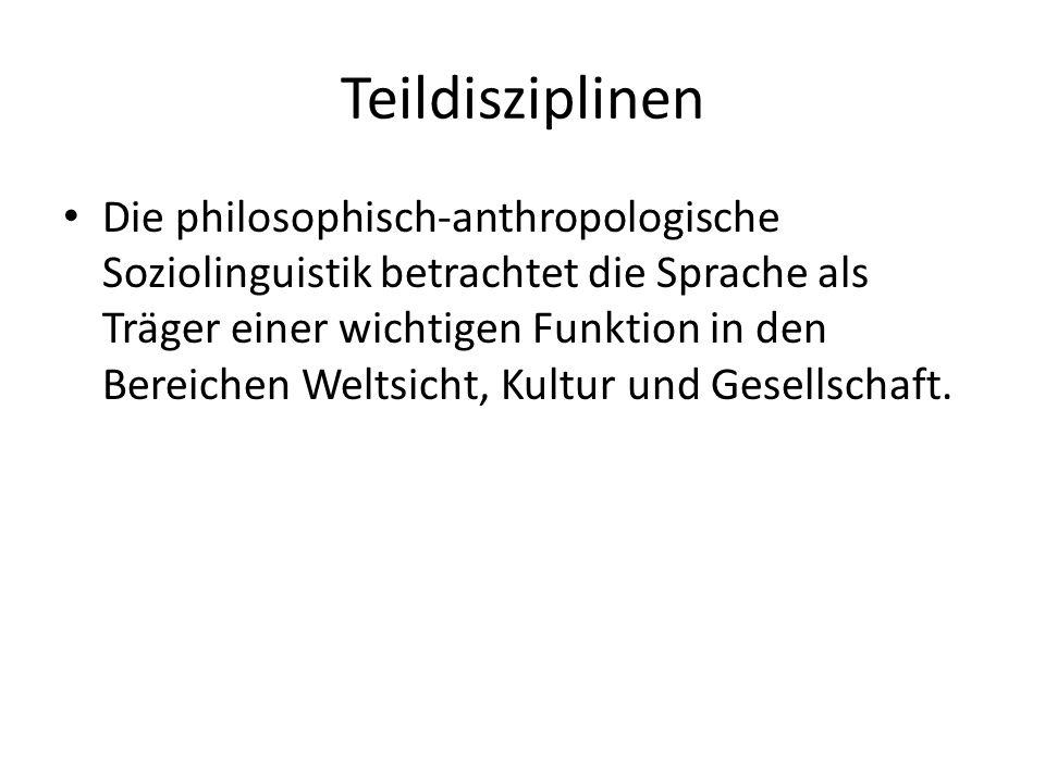 Teildisziplinen Die philosophisch-anthropologische Soziolinguistik betrachtet die Sprache als Träger einer wichtigen Funktion in den Bereichen Weltsic