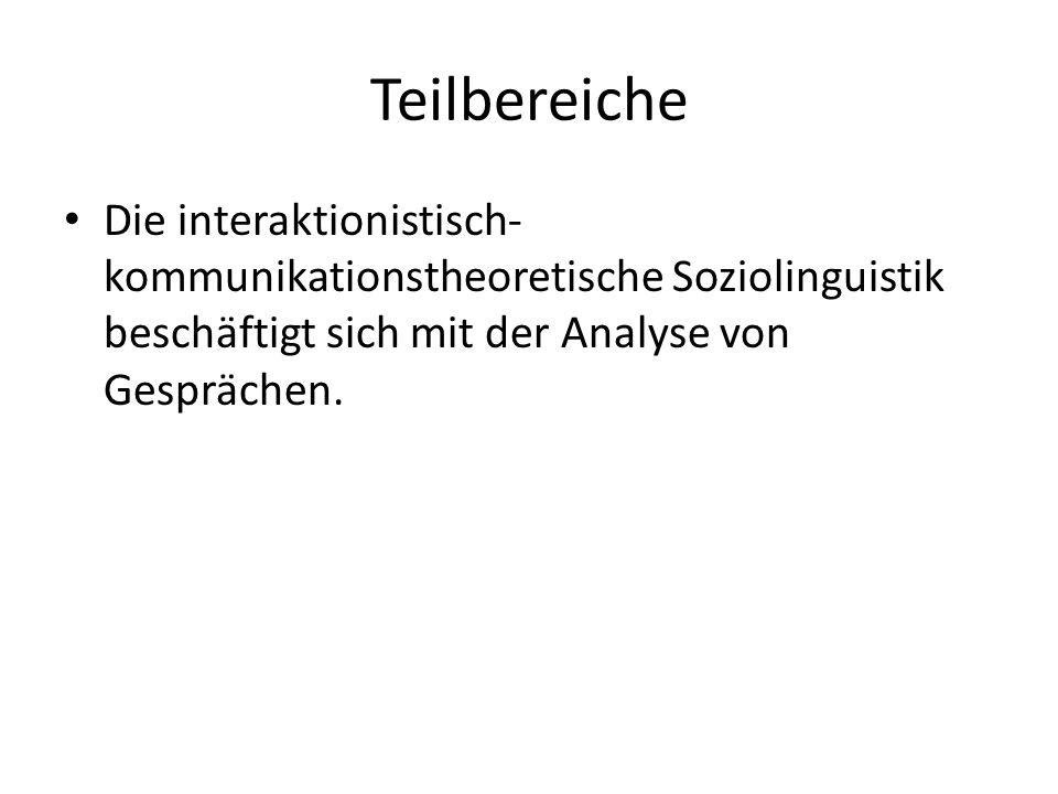 Teilbereiche Die interaktionistisch- kommunikationstheoretische Soziolinguistik beschäftigt sich mit der Analyse von Gesprächen.