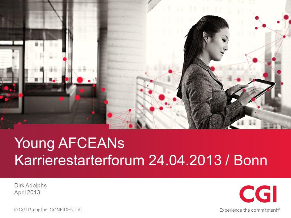 © CGI Group Inc. CONFIDENTIAL Young AFCEANs Karrierestarterforum 24.04.2013 / Bonn Dirk Adolphs April 2013