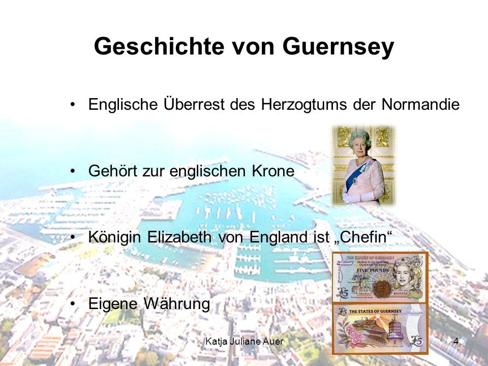 Katja Juliane Auer4 Geschichte von Guernsey Englische Überrest des Herzogtums der Normandie Gehört zur englischen Krone Königin Elizabeth von England ist Chefin Eigene Währung