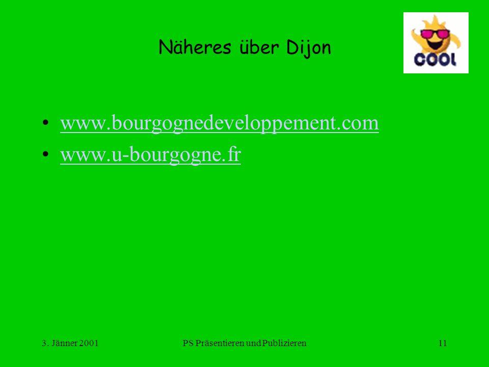 3. Jänner 2001PS Präsentieren und Publizieren11 Näheres über Dijon www.bourgognedeveloppement.com www.u-bourgogne.fr