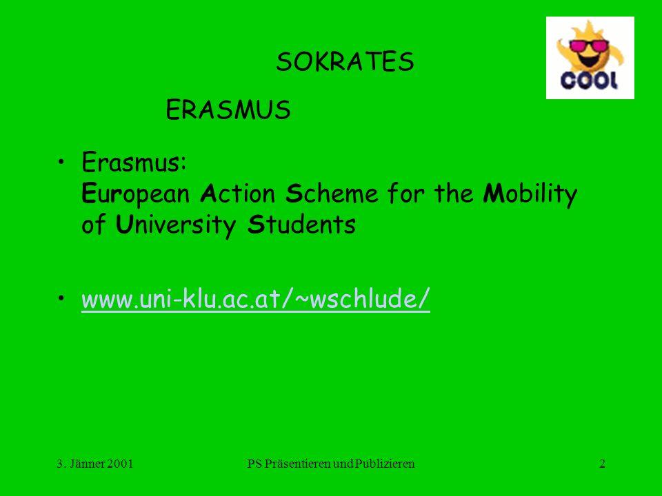 3. Jänner 2001PS Präsentieren und Publizieren2 SOKRATES ERASMUS Erasmus: European Action Scheme for the Mobility of University Students www.uni-klu.ac