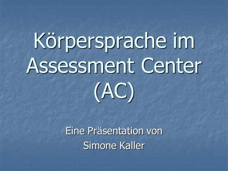Körpersprache im Assessment Center (AC) Eine Präsentation von Simone Kaller
