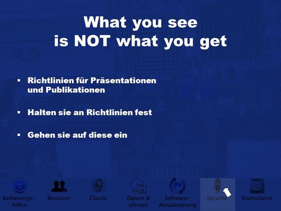 What you see is NOT what you get Richtlinien für Präsentationen und Publikationen Halten sie an Richtlinien fest Gehen sie auf diese ein
