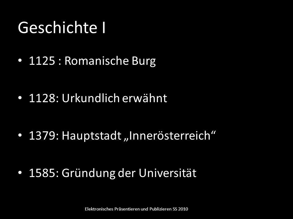 Geschichte I 1125 : Romanische Burg 1128: Urkundlich erwähnt 1379: Hauptstadt Innerösterreich 1585: Gründung der Universität Elektronisches Präsentier