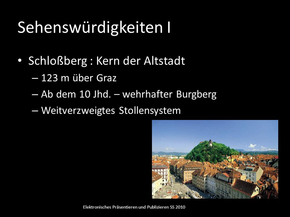 Sehenswürdigkeiten I Schloßberg : Kern der Altstadt – 123 m über Graz – Ab dem 10 Jhd. – wehrhafter Burgberg – Weitverzweigtes Stollensystem Elektroni