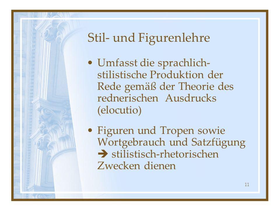 11 Stil- und Figurenlehre Umfasst die sprachlich- stilistische Produktion der Rede gemäß der Theorie des rednerischen Ausdrucks (elocutio) Figuren und